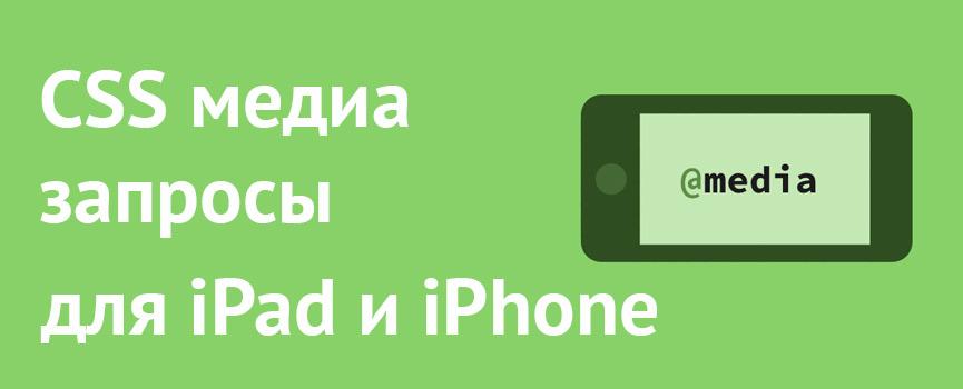 Css медиа запросы для ipad и iphone. Шпаргалка для разработчиков